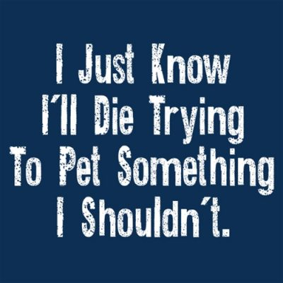 I Just know I'll die trying to pet something I shouldn't