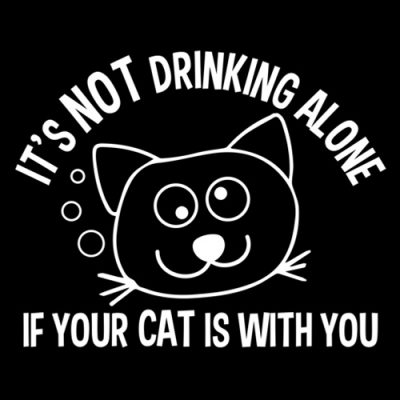 It's Not Drinking Alone if your cat is with you