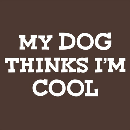My Dog Thinks I'm Cool