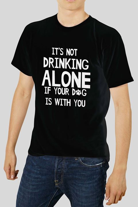 it's not drinking alone if your dog is with you