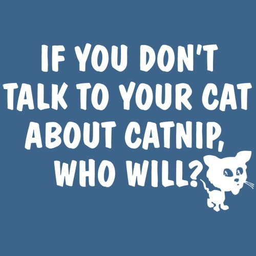 If You Don't Talk to your cat about catnip who will
