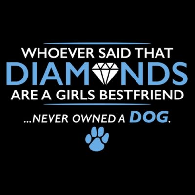 whoever said diamons are a girls best friend never owned a dog
