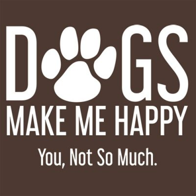 dogs make me happy you, not so much