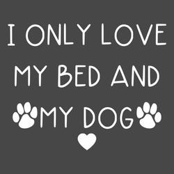 I only love my bed and my dog shirt