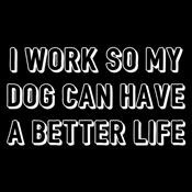I work so my dog can have a better life shirt