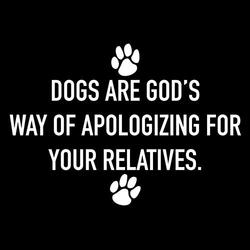 Dogs are gods way of apologizing for your relatives shirt