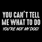 You can't tell me what to do you're not my dog shirt